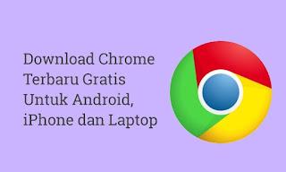 Download Chrome Terbaru Gratis Untuk Android, iPhone dan Laptop