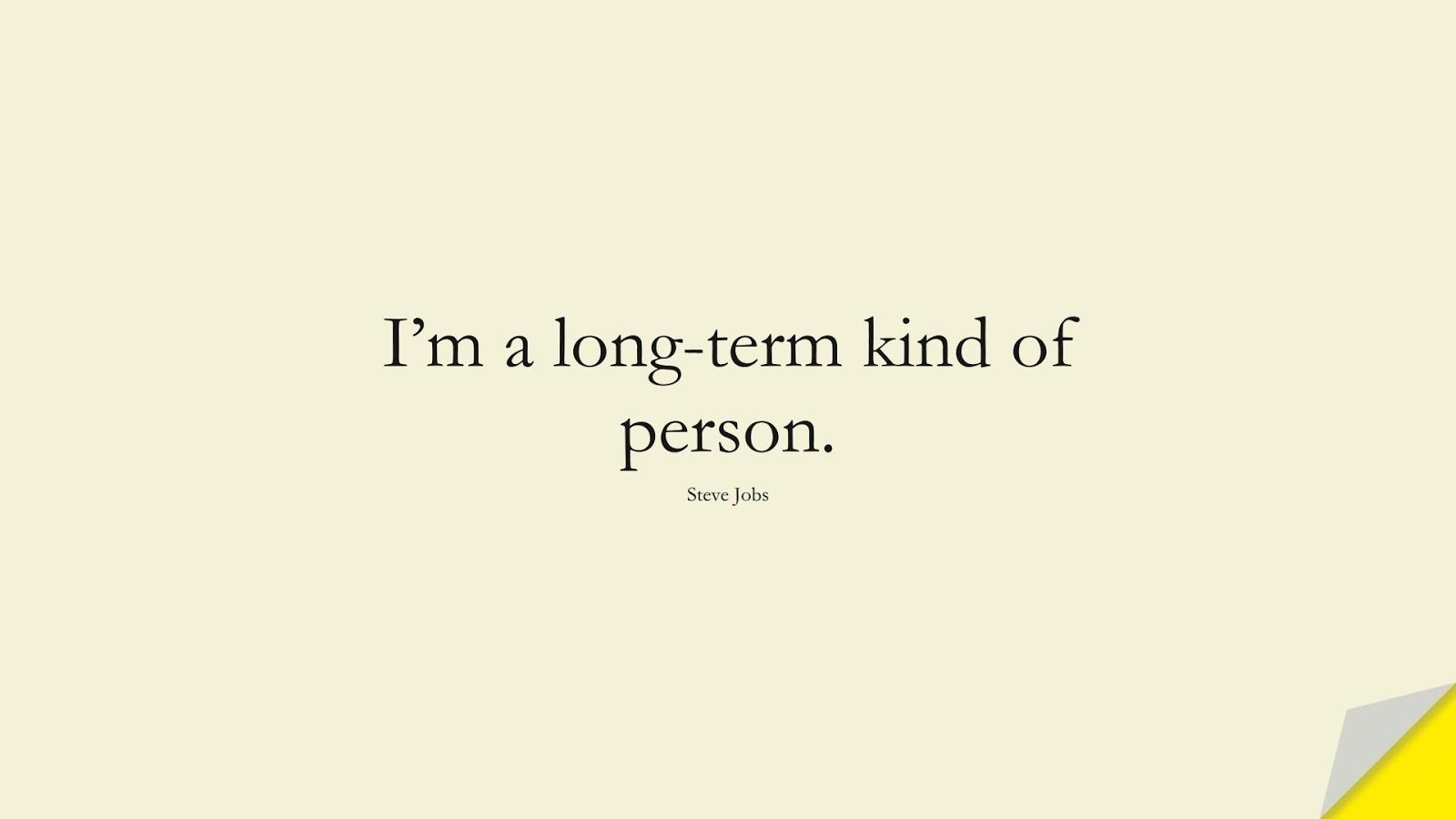 I'm a long-term kind of person. (Steve Jobs);  #SteveJobsQuotes