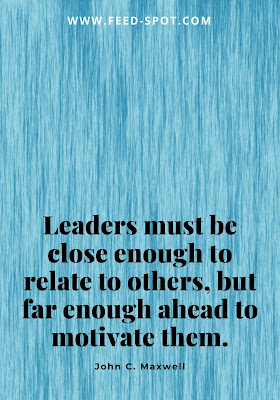 Leaders must be close enough to relate to others, but far enough ahead to motivate them. __ John C. Maxwell
