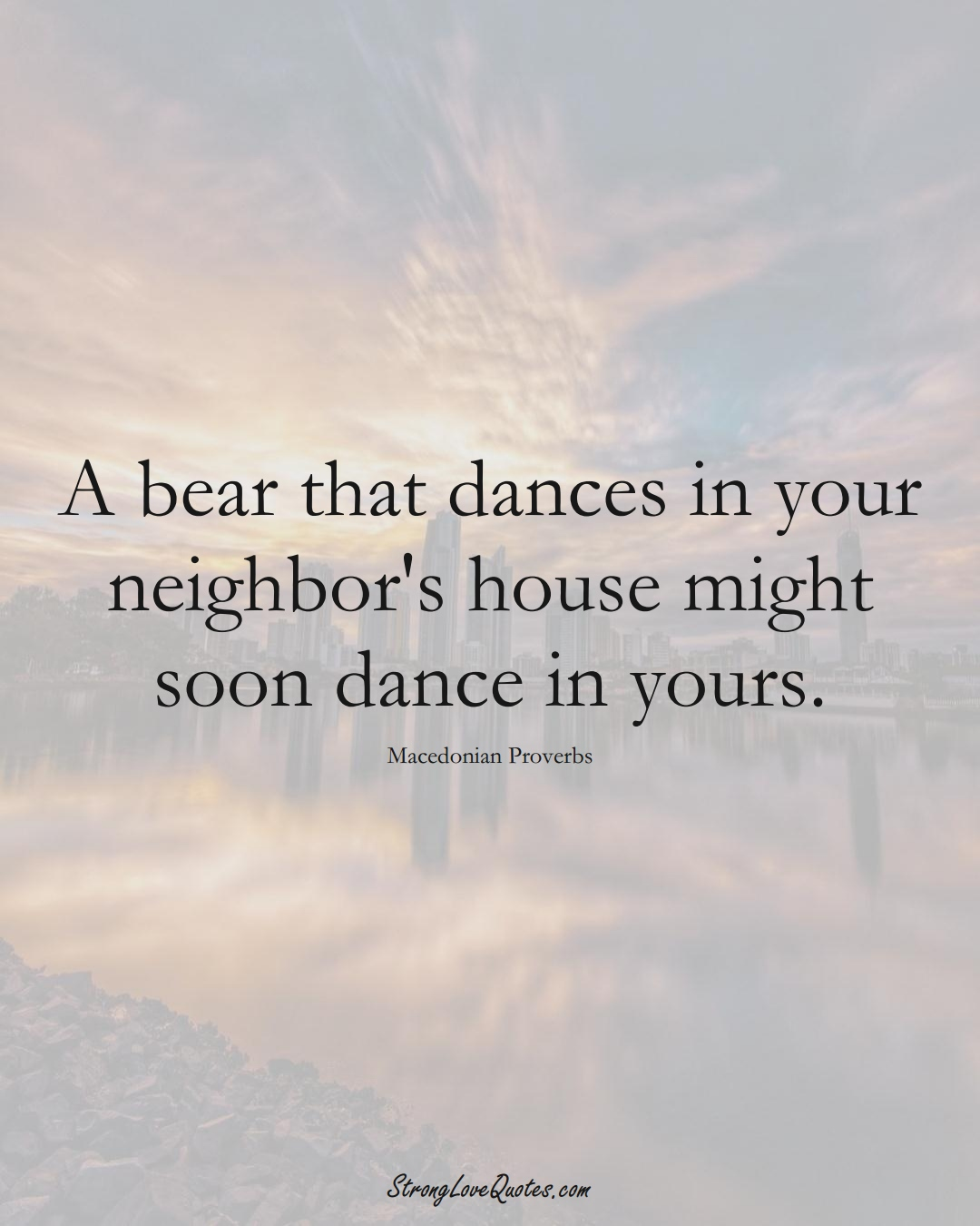 A bear that dances in your neighbor's house might soon dance in yours. (Macedonian Sayings);  #EuropeanSayings