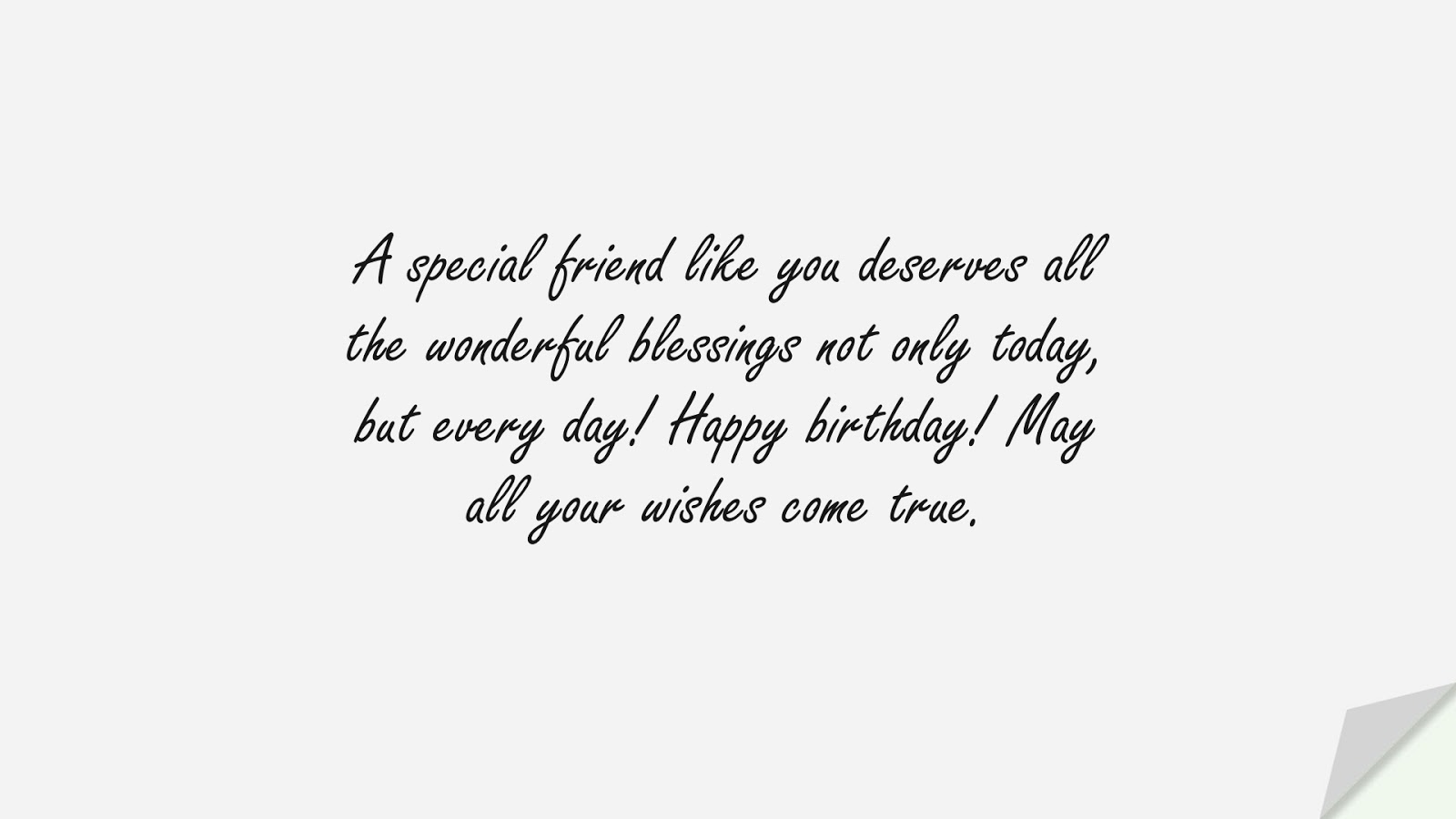 A special friend like you deserves all the wonderful blessings not only today, but every day! Happy birthday! May all your wishes come true.FALSE