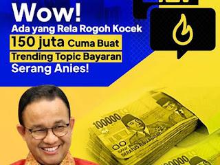 Wow! Ada yang Rela Bayar 150 juta Cuma Buat Trending Topic Bayaran Serang Anies!