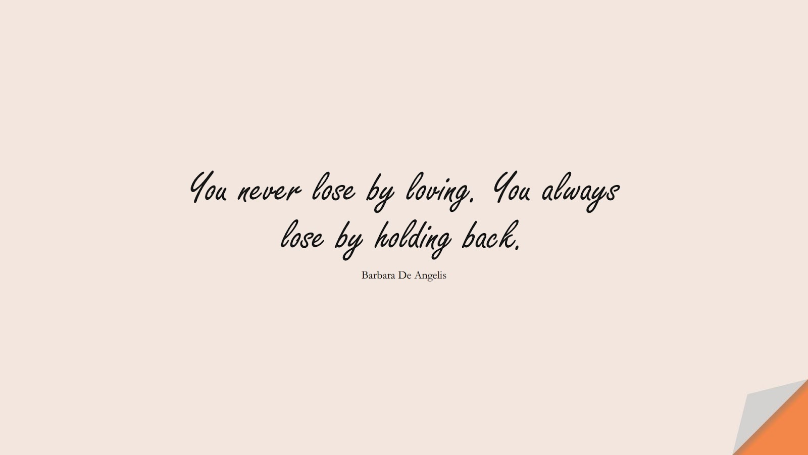 You never lose by loving. You always lose by holding back. (Barbara De Angelis);  #LoveQuotes