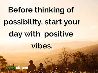 Before thinking of possibility, start your day with  positive vibes.