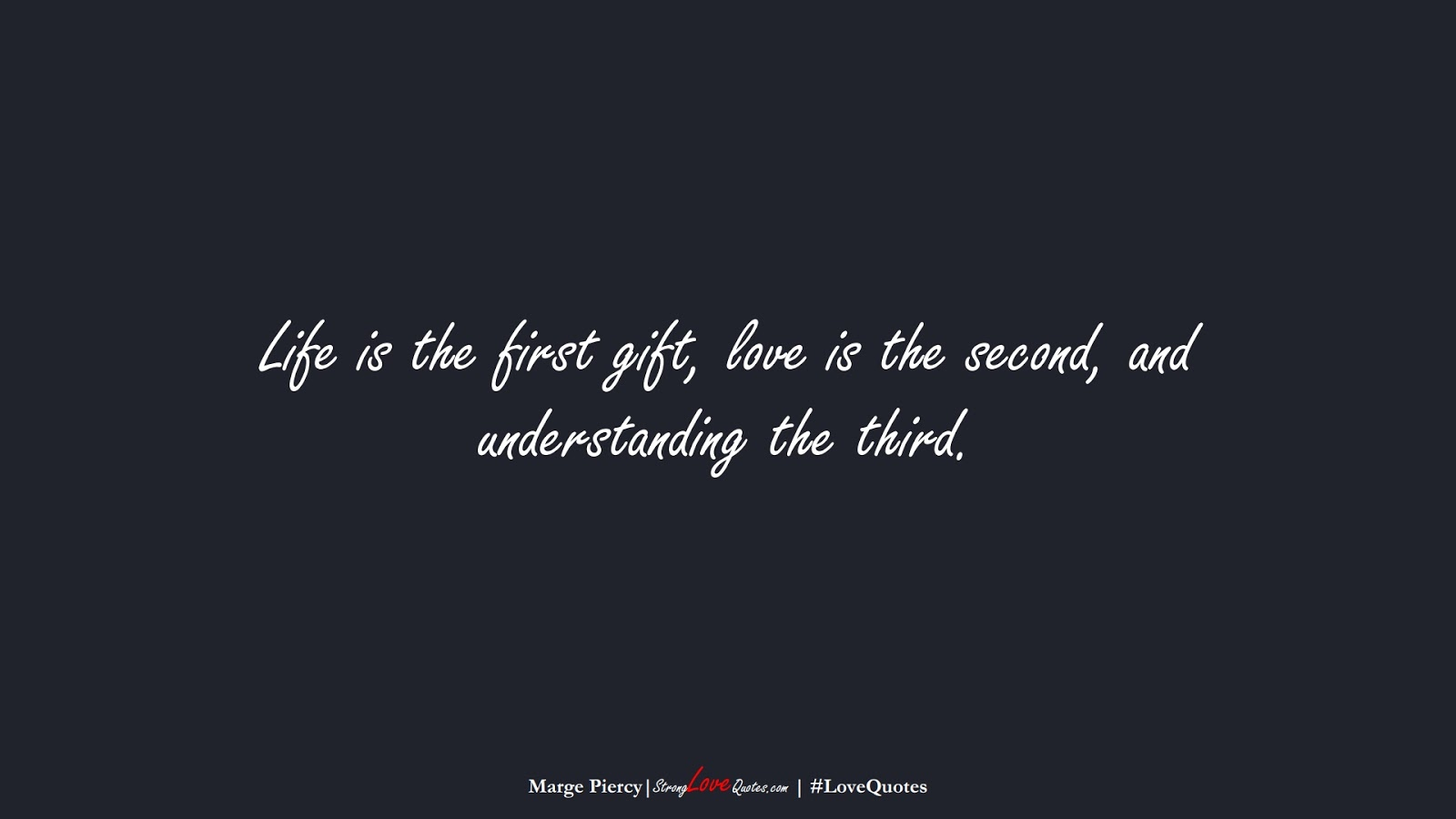 Life is the first gift, love is the second, and understanding the third. (Marge Piercy);  #LoveQuotes