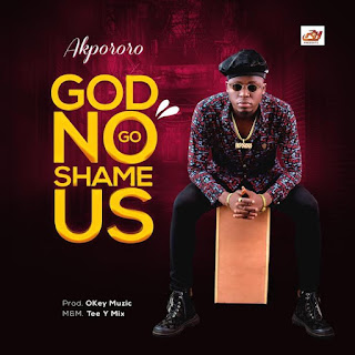 [Music] Akpororo – God No Go Shame Us
