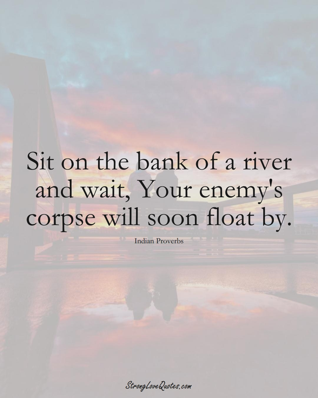 Sit on the bank of a river and wait, Your enemy's corpse will soon float by. (Indian Sayings);  #AsianSayings