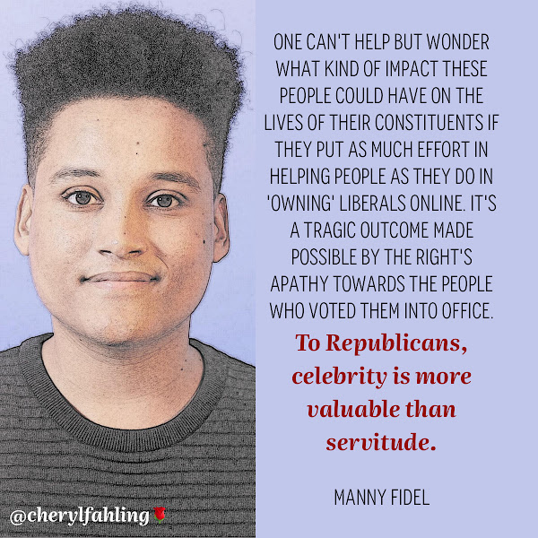 One can't help but wonder what kind of impact these people could have on the lives of their constituents if they put as much effort in helping people as they do in owning' liberals online. It's a tragic outcome made possible by the right's apathy towards the people who voted them into office. To Republicans, celebrity is more valuable than servitude. — Manny Fidel, Business Insider Opinion Writer