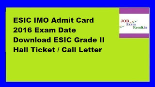 ESIC IMO Admit Card 2016 Exam Date Download ESIC Grade II Hall Ticket / Call Letter