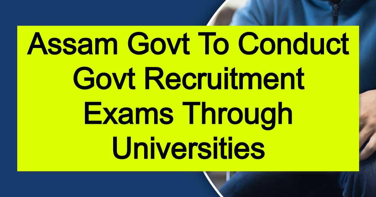 Assam Govt To Conduct Govt Recruitment Exams Through Universities