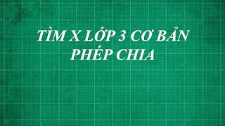 Giải bài toán tìm x lớp 3 cơ bản PHÉP CHIA ( số bị chia , số chia, thương ) | toán lớp 3