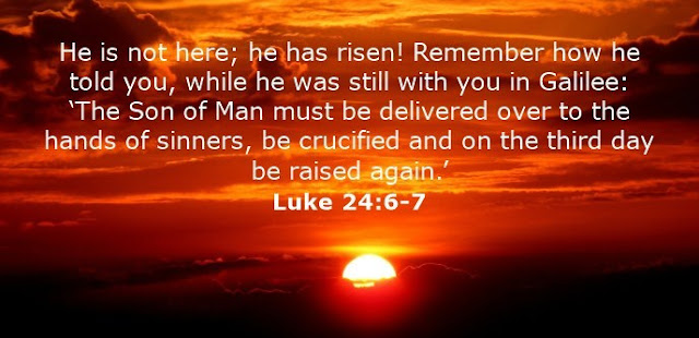 He is not here; he has risen! Remember how he told you, while he was still with you in Galilee: 'The Son of Man must be delivered over to the hands of sinners, be crucified and on the third day be raised again.'