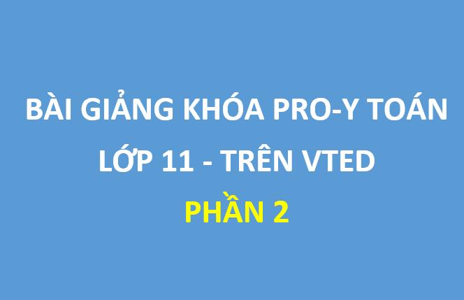 [Phần 2] Bộ bài giảng khóa Pro-Y toán lớp 11 trên Vted