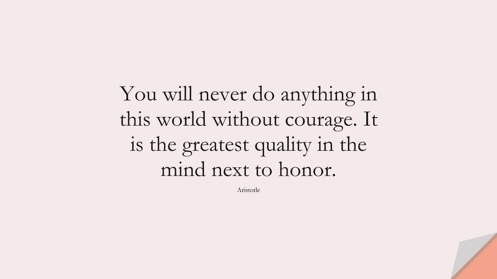 You will never do anything in this world without courage. It is the greatest quality in the mind next to honor. (Aristotle);  #EncouragingQuotes