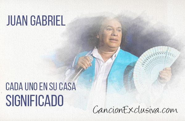 Significado de la la canción Cada uno a su casa de Juan Gabriel.
