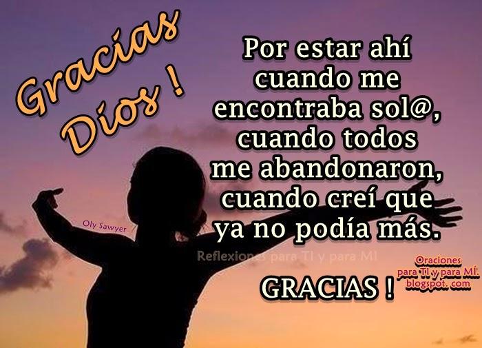 Gracias Dios !!! Gracias por estar ahí... Cuando me encontraba sol@.... Cuando todos me abandonaron... Cuando creí que ya no podía más...