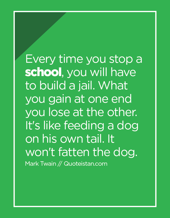 Every time you stop a school, you will have to build a jail. What you gain at one end you lose at the other. It's like feeding a dog on his own tail. It won't fatten the dog.