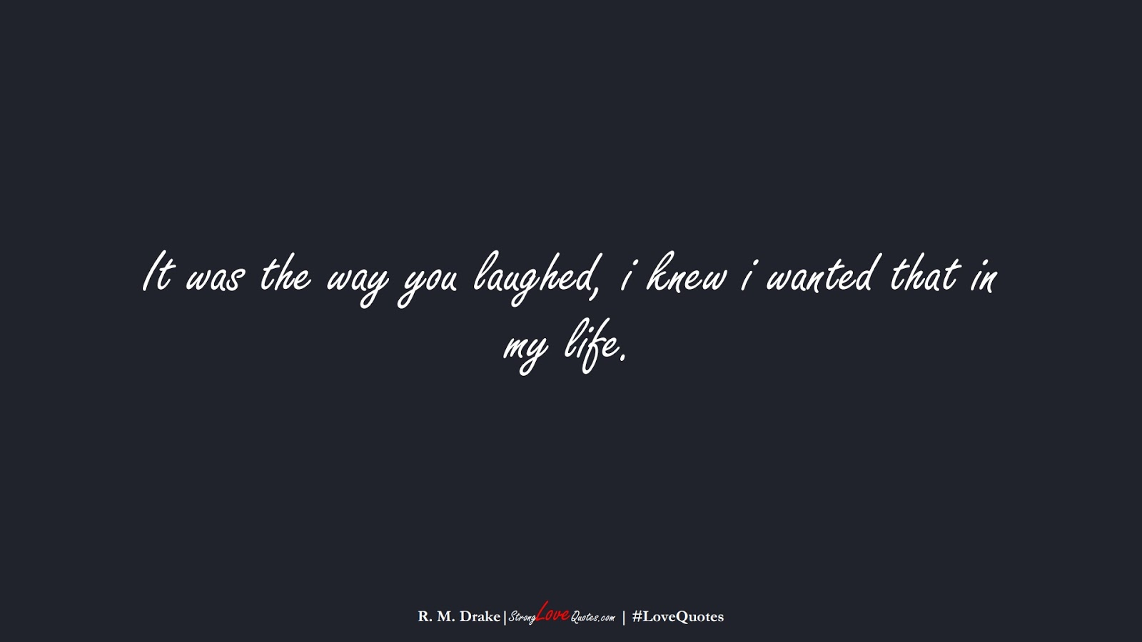 It was the way you laughed, i knew i wanted that in my life. (R. M. Drake);  #LoveQuotes