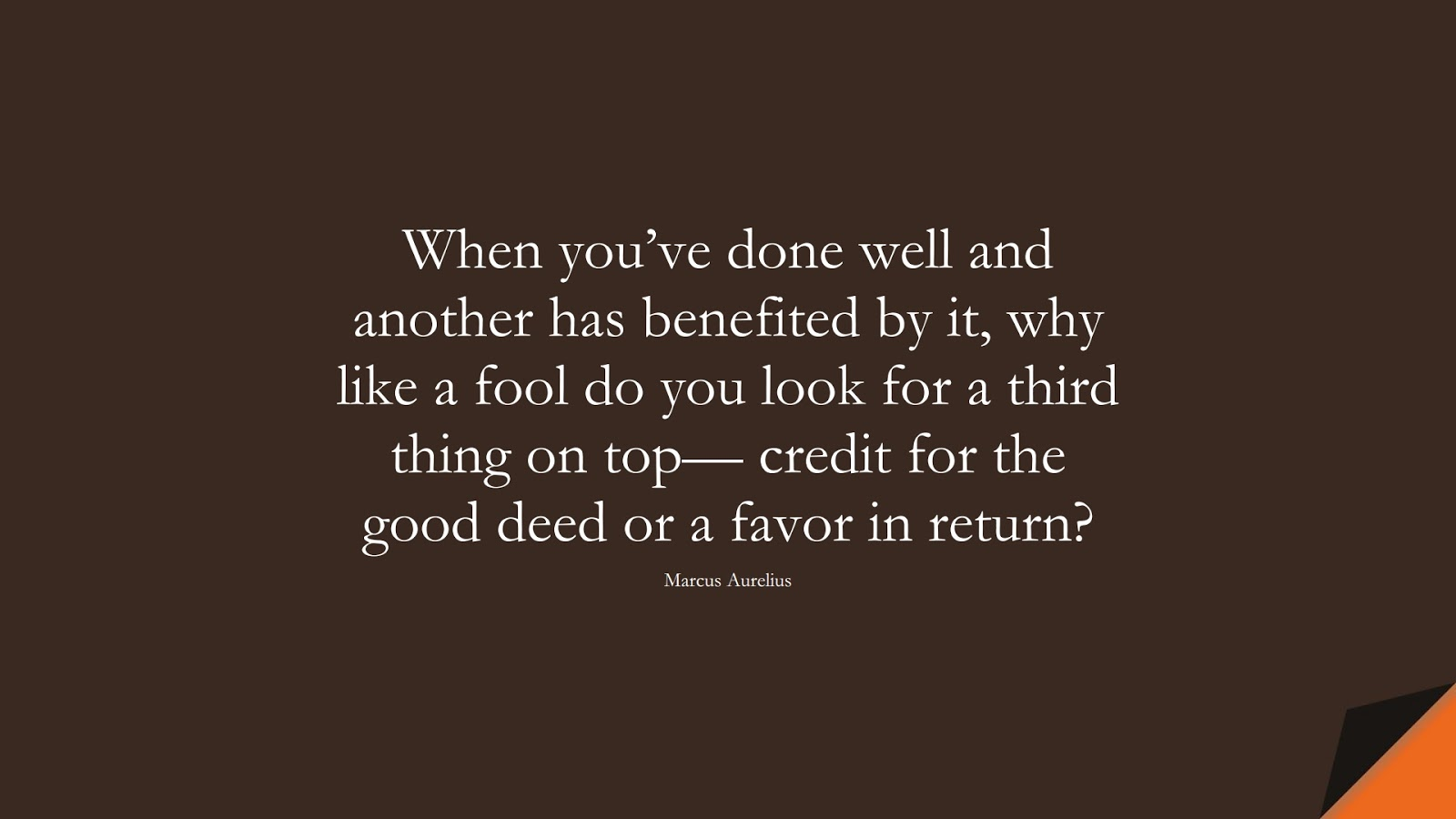 When you've done well and another has benefited by it, why like a fool do you look for a third thing on top— credit for the good deed or a favor in return? (Marcus Aurelius);  #MarcusAureliusQuotes