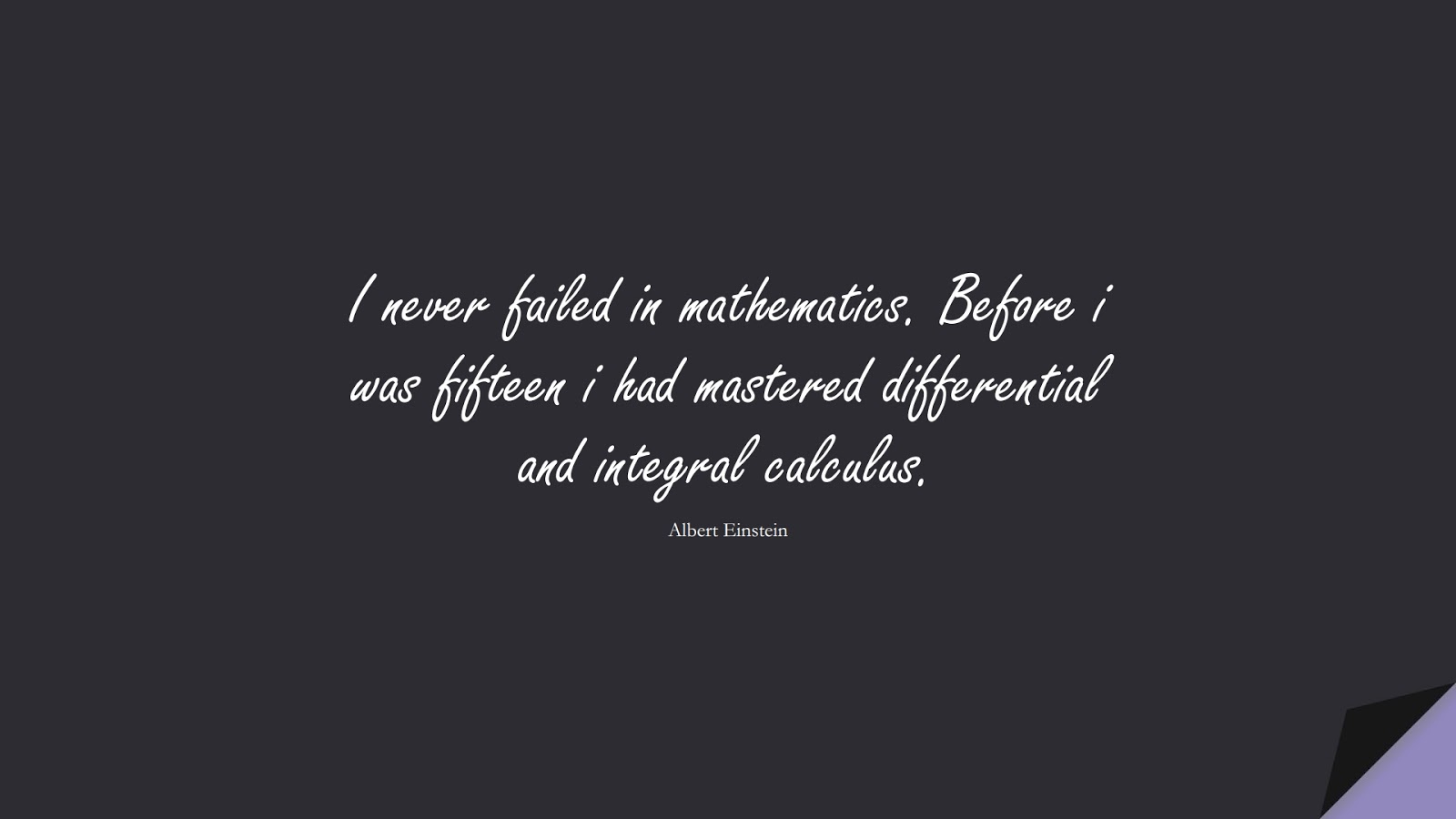 I never failed in mathematics. Before i was fifteen i had mastered differential and integral calculus. (Albert Einstein);  #AlbertEnsteinQuotes