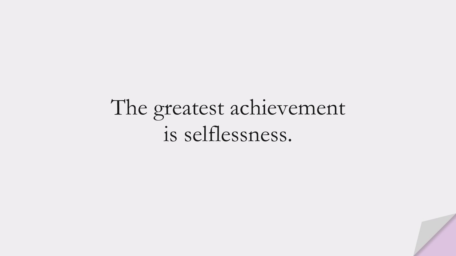The greatest achievement is selflessness.FALSE