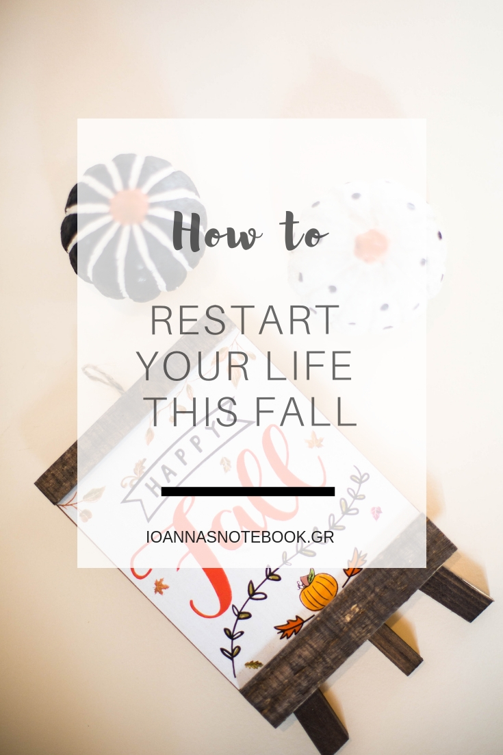 5 Ways to restart your life this fall | Ioanna's Notebook