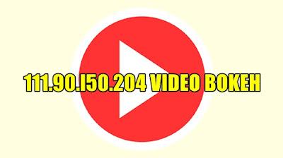 111.90.l50.204 Video Full Bokeh Download Terbaru 2021