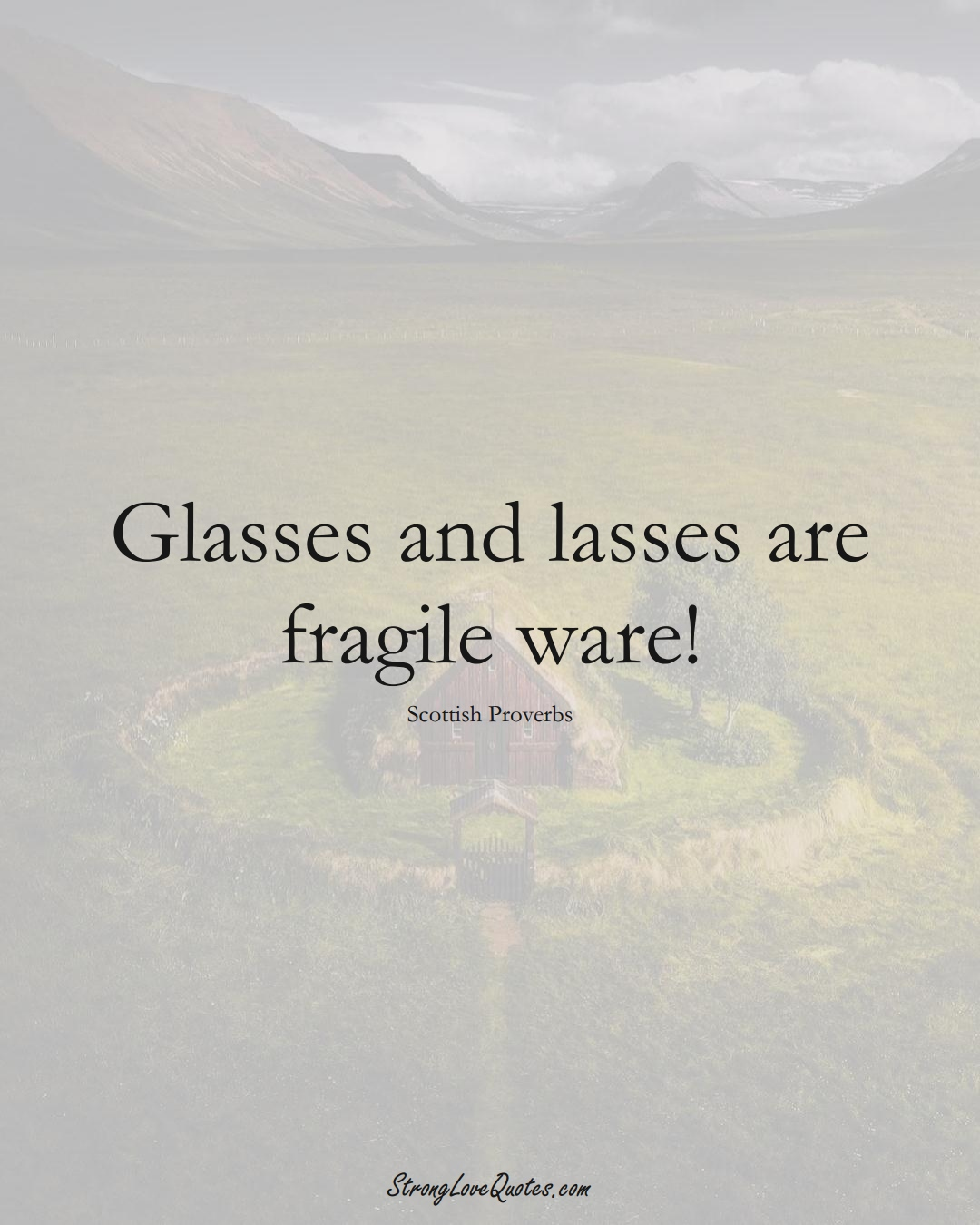 Glasses and lasses are fragile ware! (Scottish Sayings);  #EuropeanSayings
