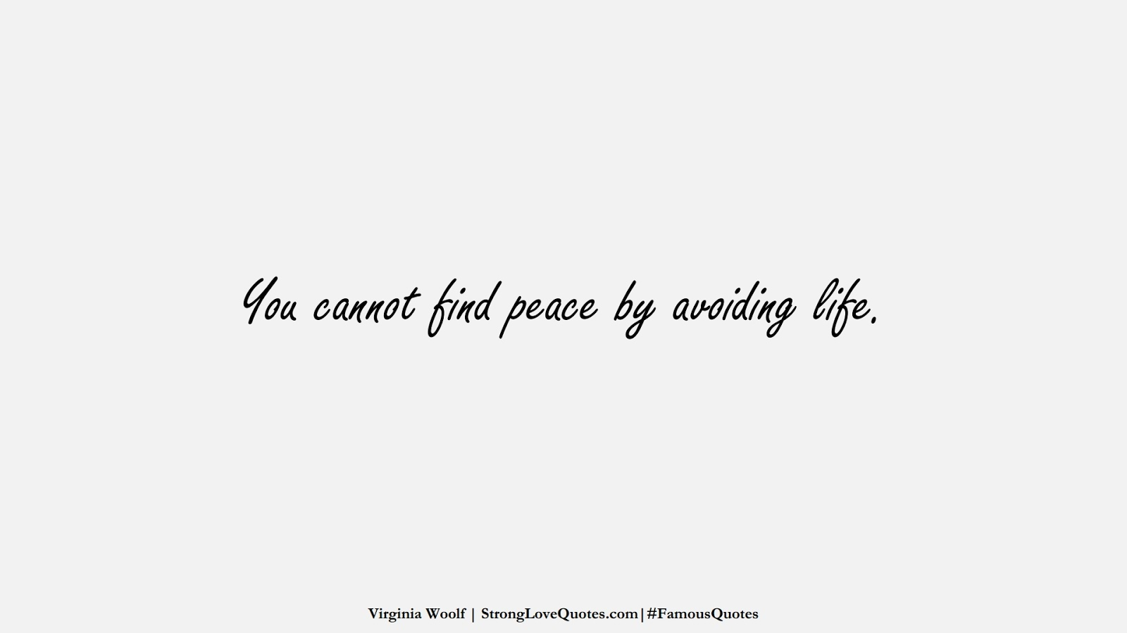 You cannot find peace by avoiding life. (Virginia Woolf);  #FamousQuotes
