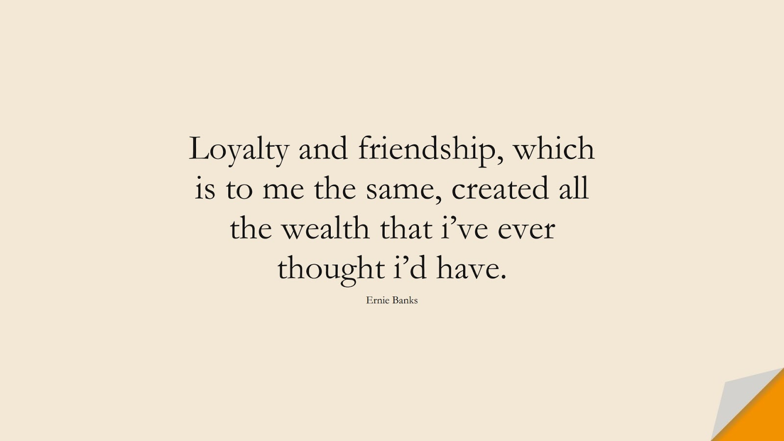 Loyalty and friendship, which is to me the same, created all the wealth that i've ever thought i'd have. (Ernie Banks);  #FriendshipQuotes