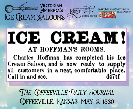"""Victorian America's Ice Cream Saloons. """"Charles Hoffman has completed his Ice Cream Saloon, and is now ready to supply all customers in a neat, comfortable place."""" The Coffeeville Daily Journal of Coffeeville, Kansas, May 5, 1880."""