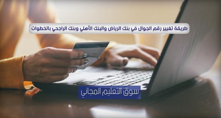 طريقة تغيير رقم الجوال في بنك الرياض والبنك الأهلي وبنك الراجحي بالخطوات