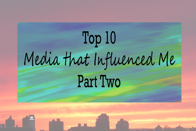 Top Ten Media That Influence Me Part Two