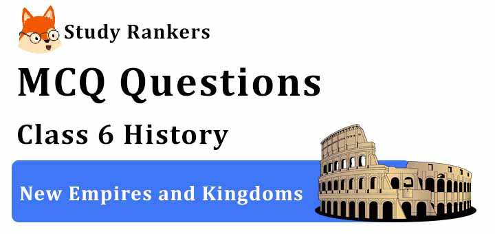 MCQ Questions for Class 6 History: Ch 11 New Empires and Kingdoms