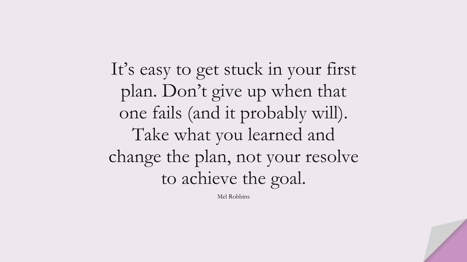 It's easy to get stuck in your first plan. Don't give up when that one fails (and it probably will). Take what you learned and change the plan, not your resolve to achieve the goal. (Mel Robbins);  #NeverGiveUpQuotes