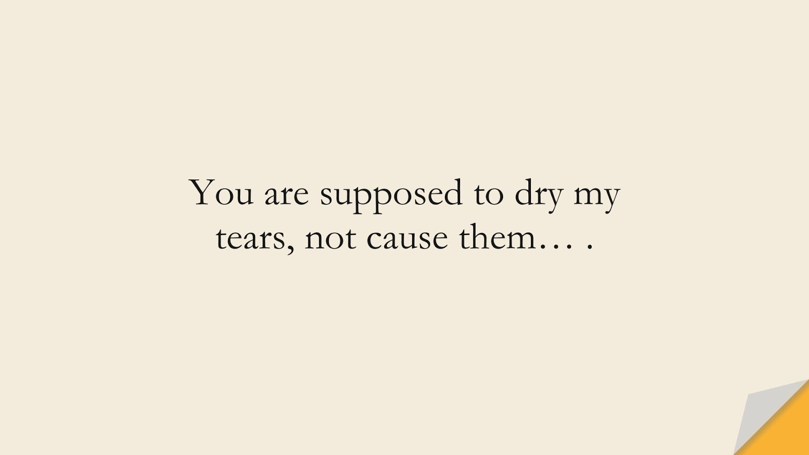 You are supposed to dry my tears, not cause them… .FALSE