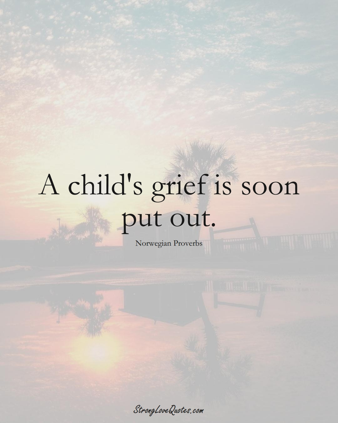 A child's grief is soon put out. (Norwegian Sayings);  #EuropeanSayings