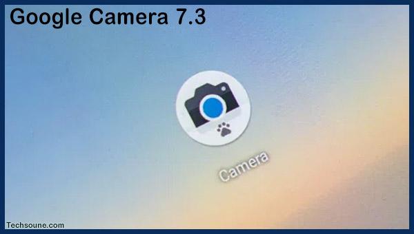 تحميل أخر إصدار من Google Camera 7.3 لجميع الهواتف