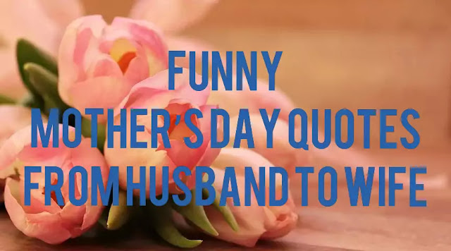 Funny Mother's Day quotes from husband to wife