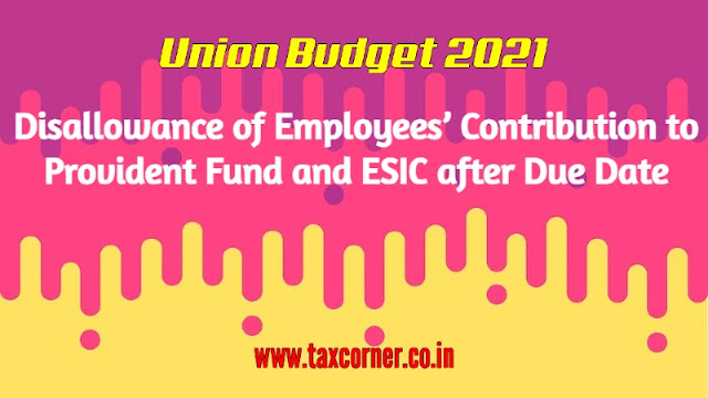 disallowance-of-employees-contribution-to-provident-fund-and-esic-after-due-date-budget-2021