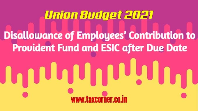 Disallowance of Employees' Contribution to Provident Fund and ESIC after Due Date: Budget 2021