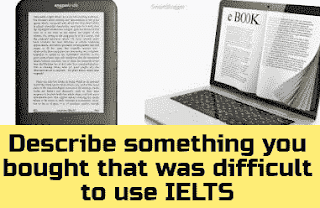 Describe something you bought that was difficult to use at first IELTS