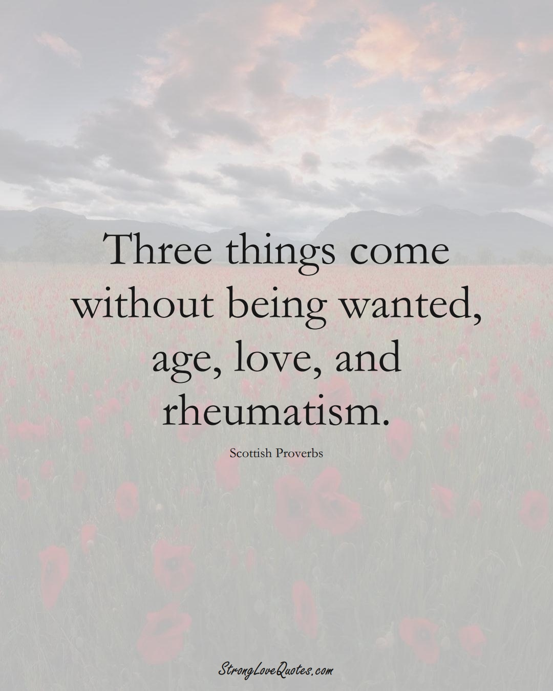 Three things come without being wanted, age, love, and rheumatism. (Scottish Sayings);  #EuropeanSayings