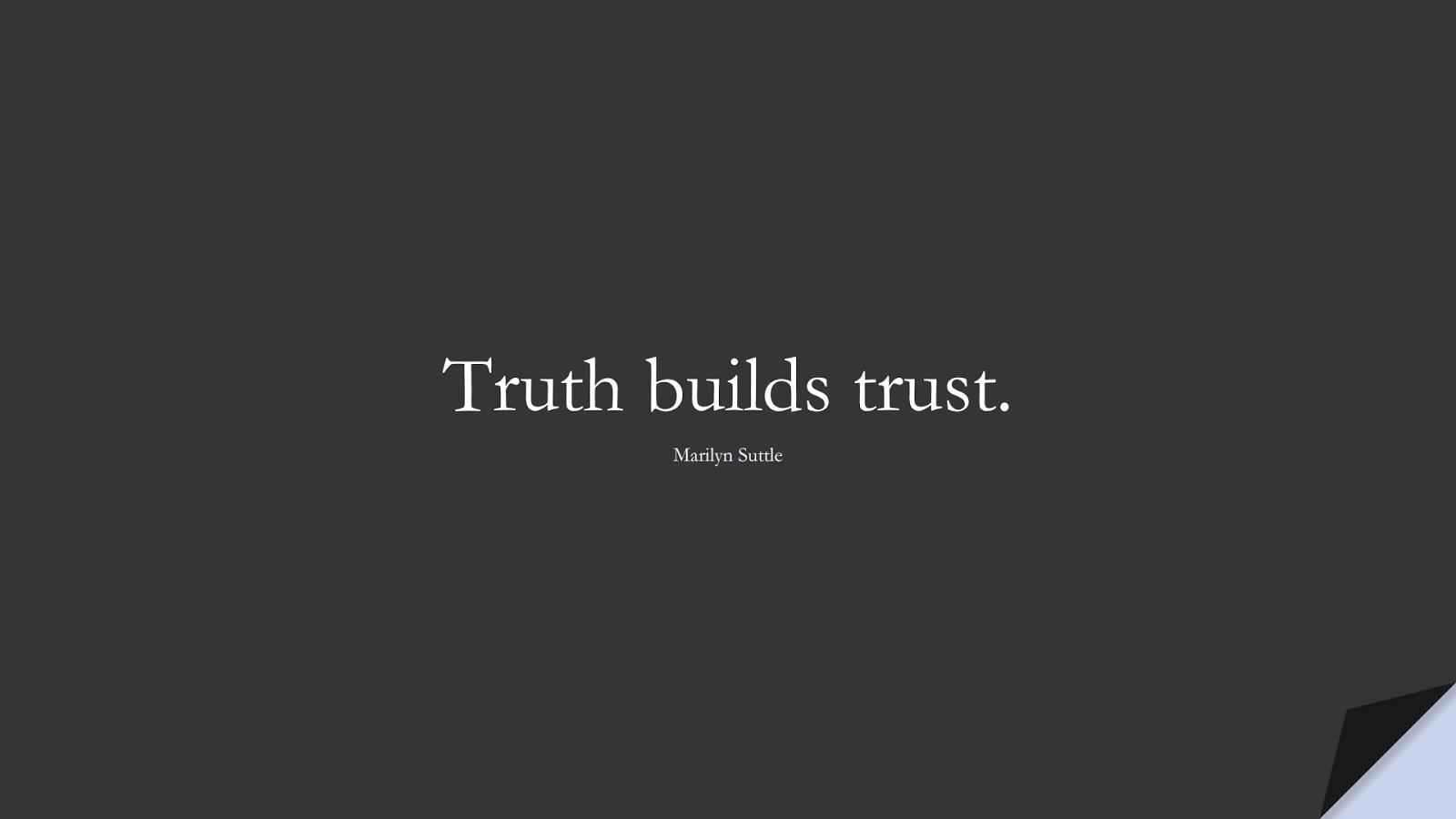 Truth builds trust. (Marilyn Suttle);  #WordsofWisdom