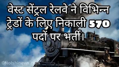 वेस्ट सेंट्रल रेलवे ने विभिन्न ट्रेडों के लिए निकाली 570 पदों पर भर्ती