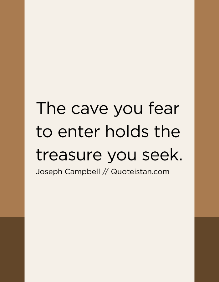 The cave you fear to enter holds the treasure you seek.