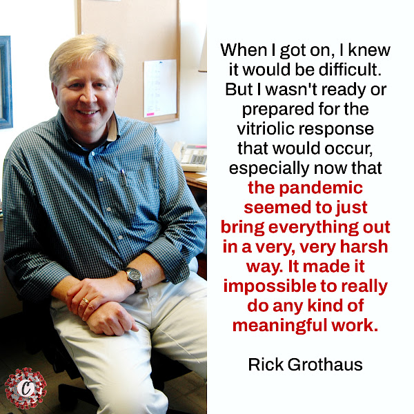 When I got on, I knew it would be difficult. But I wasn't ready or prepared for the vitriolic response that would occur, especially now that the pandemic seemed to just bring everything out in a very, very harsh way. It made it impossible to really do any kind of meaningful work. — Rick Grothaus, a retired educator