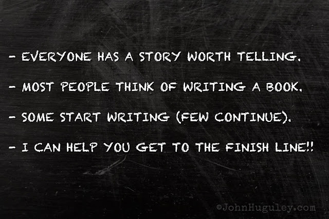 - EVERYONE HAS A STORY WORTH TELLING.  - MOST PEOPLE THINK OF WRITING A BOOK.  - SOME START WRITING (FEW CONTINUE).  - I CAN HELP YOU GET TO THE FINISH LINE!!