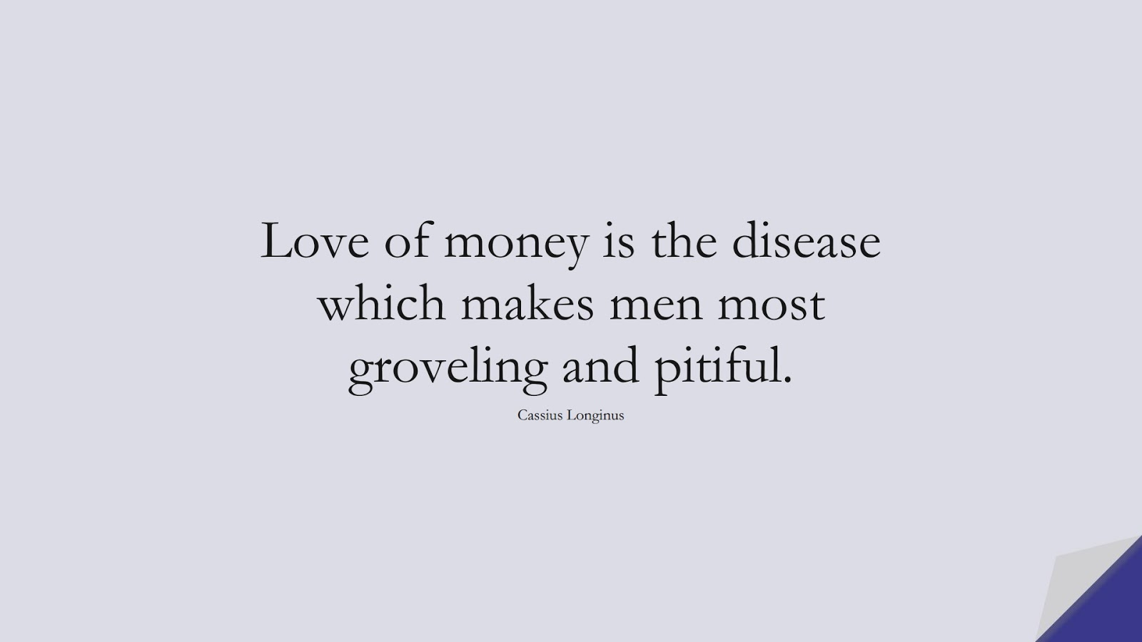 Love of money is the disease which makes men most groveling and pitiful. (Cassius Longinus);  #MoneyQuotes