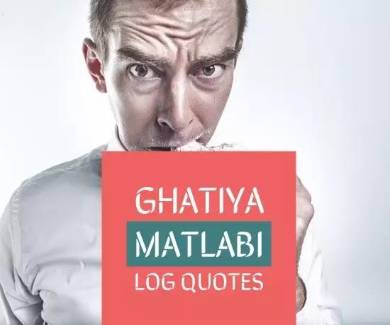 ghatiya matlabi log quotes